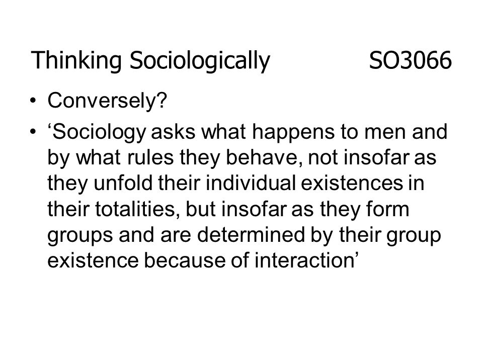 Thinking Sociologically SO3066 Conversely? Sociology asks what happens to men and by what rules they behave, not insofar as they unfold their individu