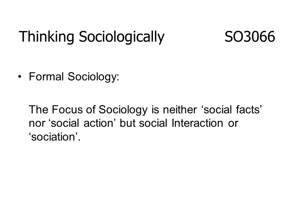 Thinking Sociologically SO3066 Formal Sociology: The Focus of Sociology is neither social facts nor social action but social Interaction or sociation.