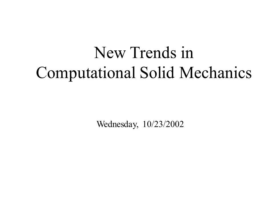 New Trends in Computational Solid Mechanics Wednesday, 10/23/2002