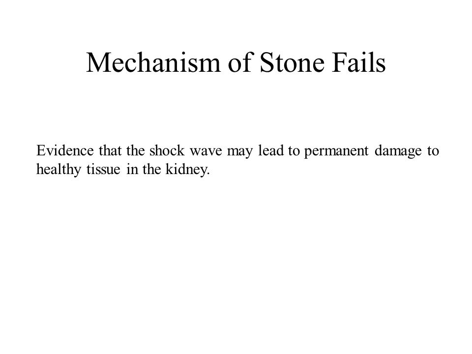 Mechanism of Stone Fails Evidence that the shock wave may lead to permanent damage to healthy tissue in the kidney.