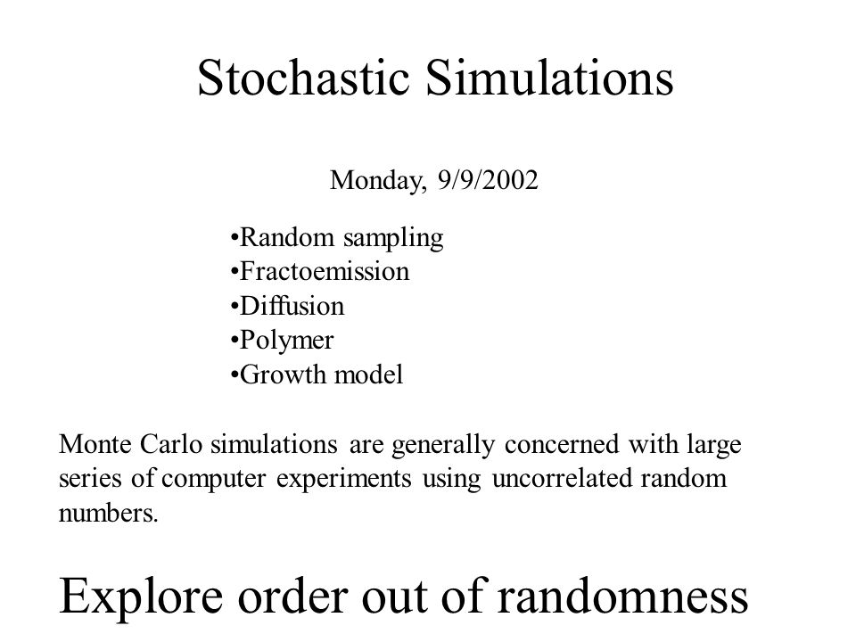 Stochastic Simulations Monday, 9/9/2002 Monte Carlo simulations are generally concerned with large series of computer experiments using uncorrelated random numbers.