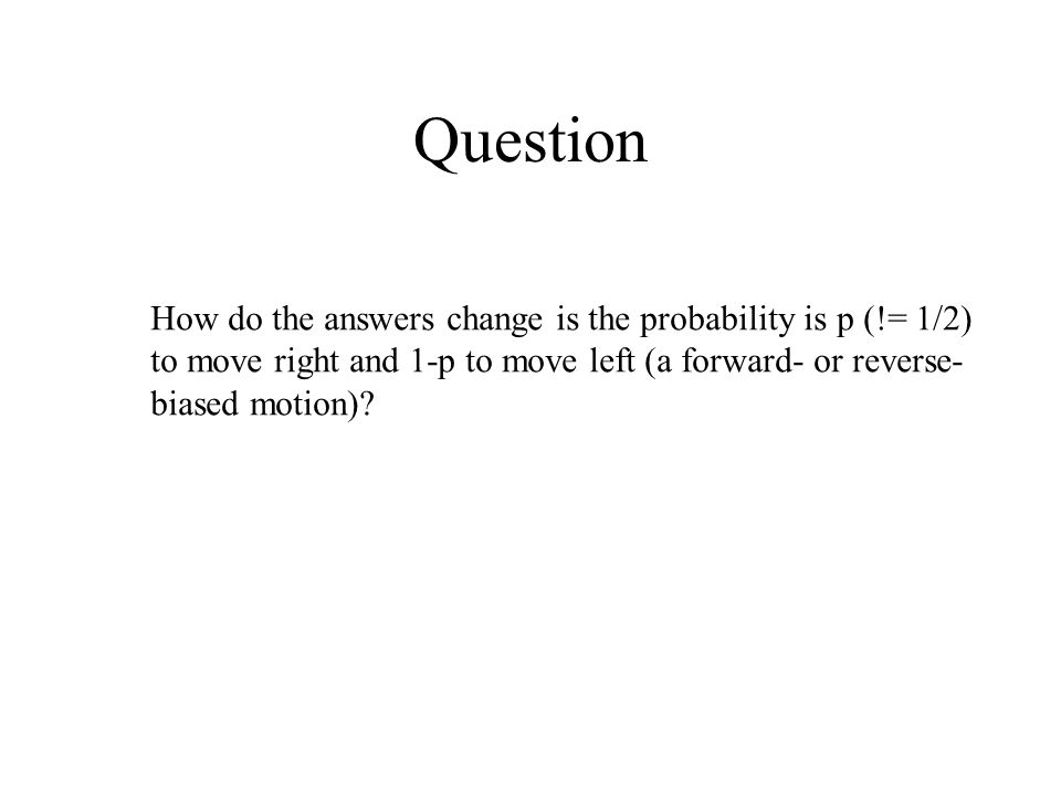 Question How do the answers change is the probability is p (!= 1/2) to move right and 1-p to move left (a forward- or reverse- biased motion)