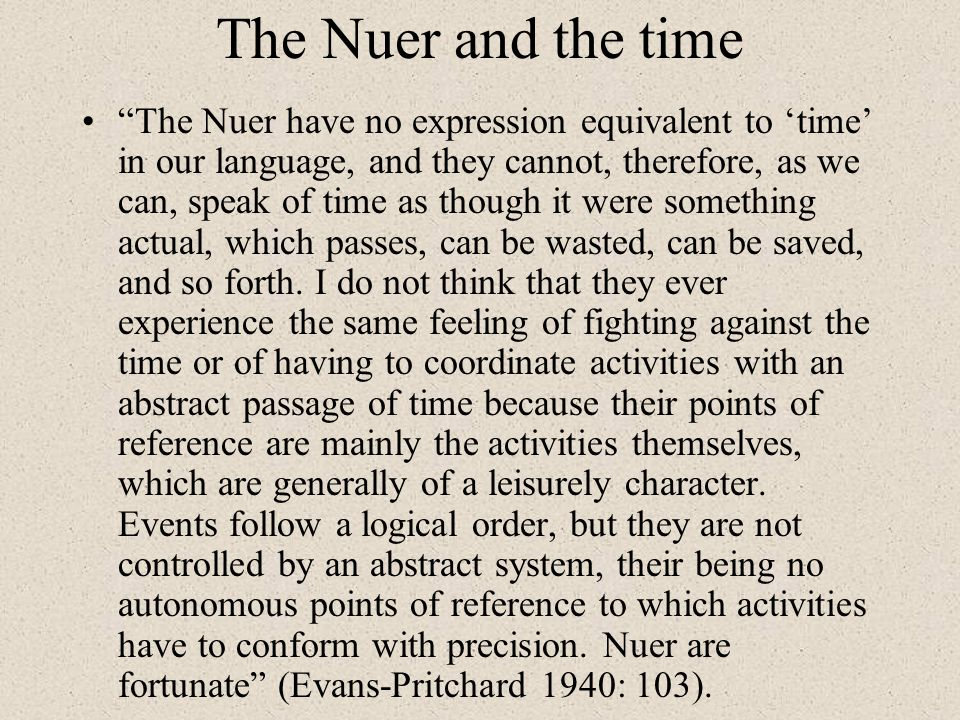 The Nuer and the time The Nuer have no expression equivalent to time in our language, and they cannot, therefore, as we can, speak of time as though i