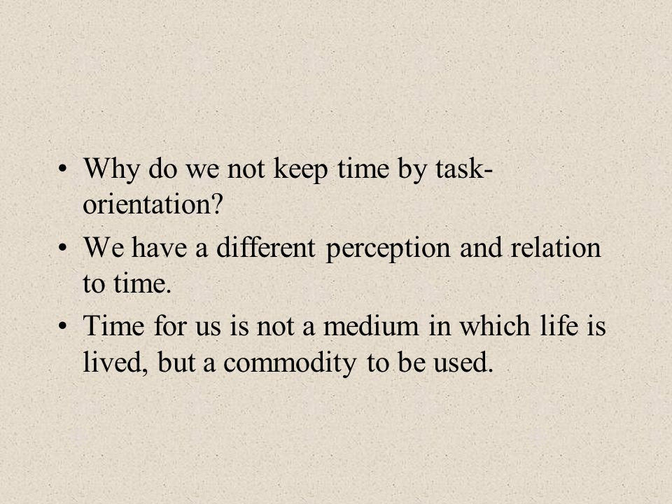 Why do we not keep time by task- orientation.We have a different perception and relation to time.