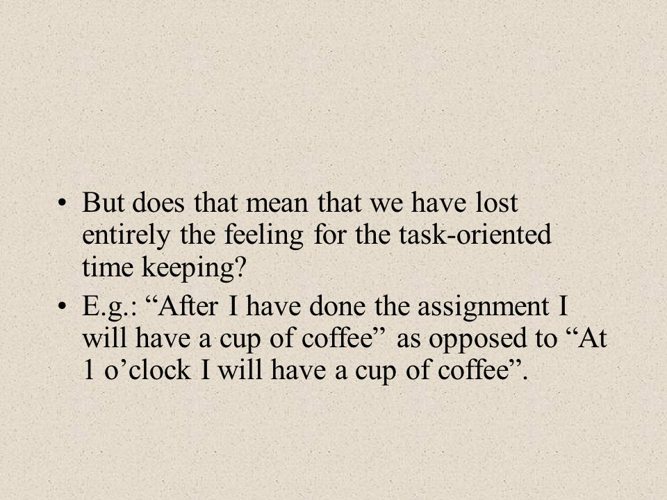 But does that mean that we have lost entirely the feeling for the task-oriented time keeping.