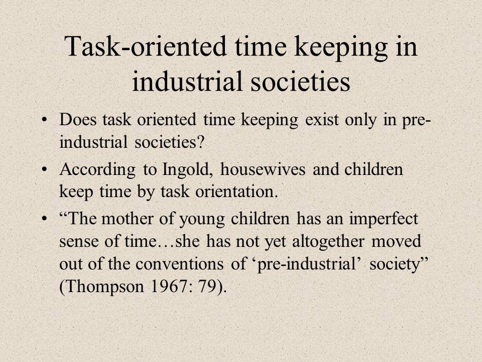 Task-oriented time keeping in industrial societies Does task oriented time keeping exist only in pre- industrial societies? According to Ingold, house