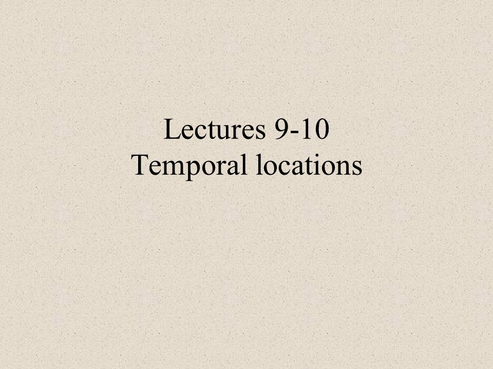 Lectures 9-10 Temporal locations