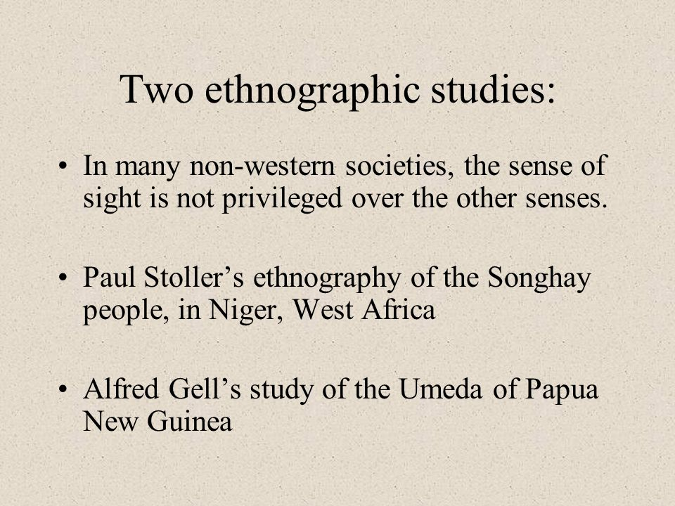 Two ethnographic studies: In many non-western societies, the sense of sight is not privileged over the other senses. Paul Stollers ethnography of the