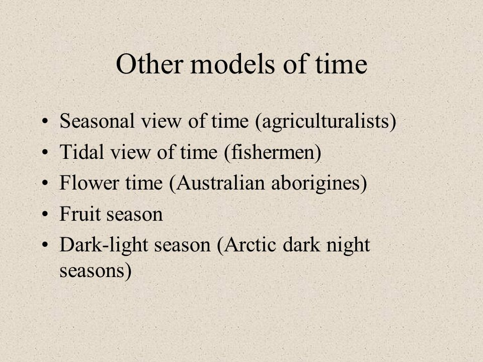Other models of time Seasonal view of time (agriculturalists) Tidal view of time (fishermen) Flower time (Australian aborigines) Fruit season Dark-lig