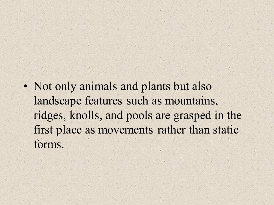Not only animals and plants but also landscape features such as mountains, ridges, knolls, and pools are grasped in the first place as movements rathe