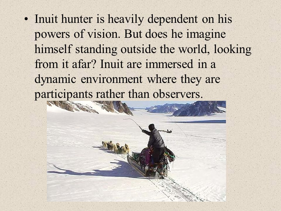 Inuit hunter is heavily dependent on his powers of vision. But does he imagine himself standing outside the world, looking from it afar? Inuit are imm
