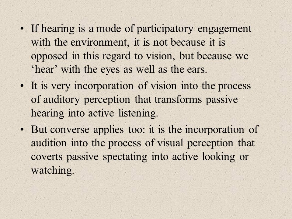 If hearing is a mode of participatory engagement with the environment, it is not because it is opposed in this regard to vision, but because we hear with the eyes as well as the ears.