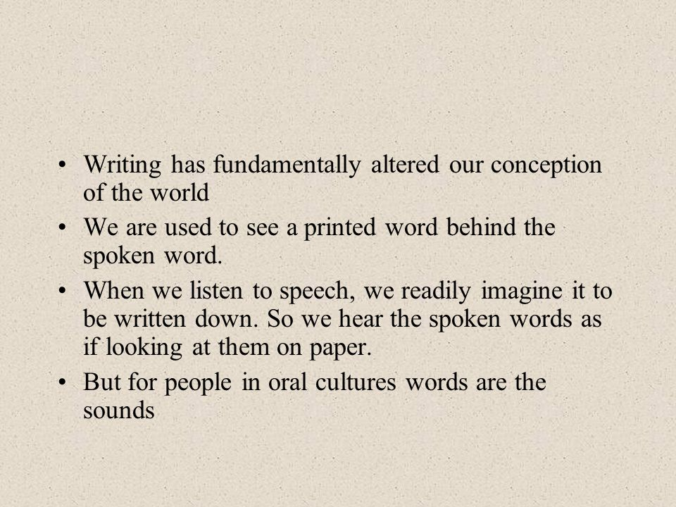 Writing has fundamentally altered our conception of the world We are used to see a printed word behind the spoken word.