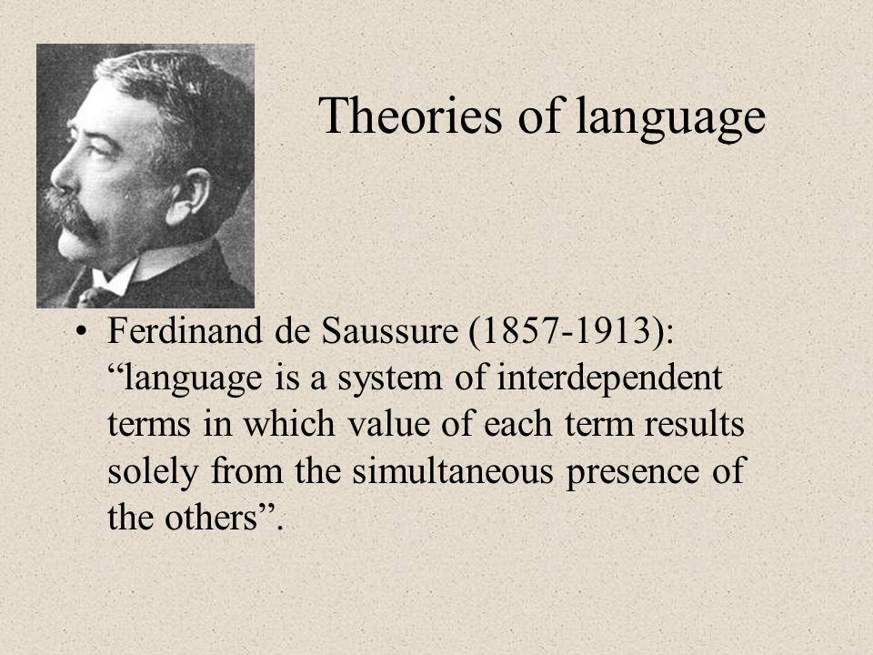 Theories of language Ferdinand de Saussure (1857-1913): language is a system of interdependent terms in which value of each term results solely from the simultaneous presence of the others.