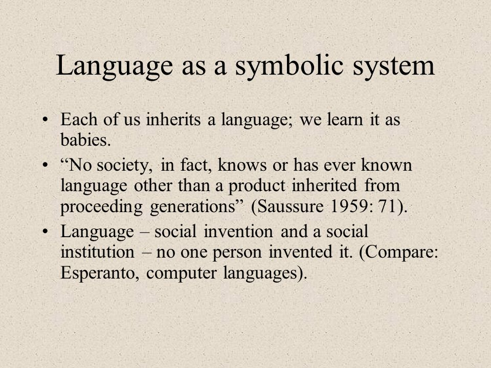 Language as a symbolic system Each of us inherits a language; we learn it as babies.