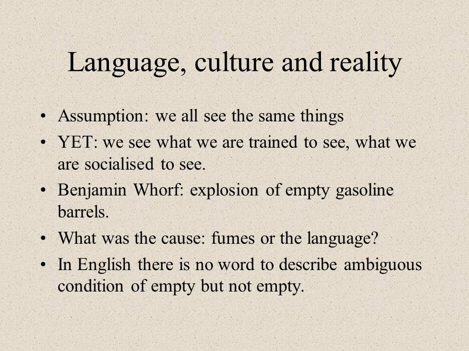 Language, culture and reality Assumption: we all see the same things YET: we see what we are trained to see, what we are socialised to see.