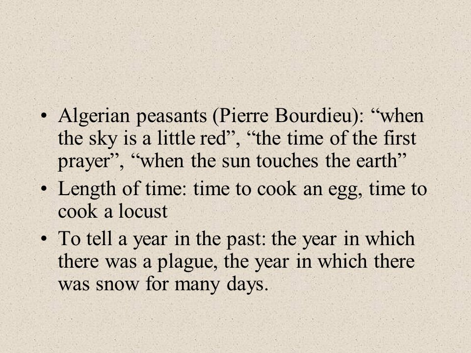 Algerian peasants (Pierre Bourdieu): when the sky is a little red, the time of the first prayer, when the sun touches the earth Length of time: time to cook an egg, time to cook a locust To tell a year in the past: the year in which there was a plague, the year in which there was snow for many days.
