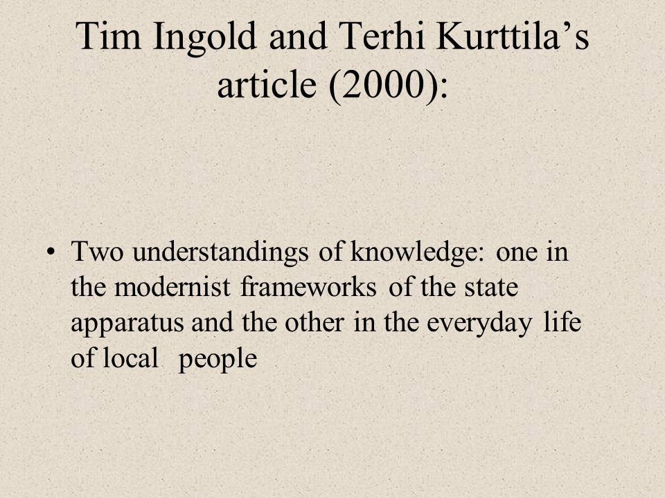 Tim Ingold and Terhi Kurttilas article (2000): Two understandings of knowledge: one in the modernist frameworks of the state apparatus and the other i