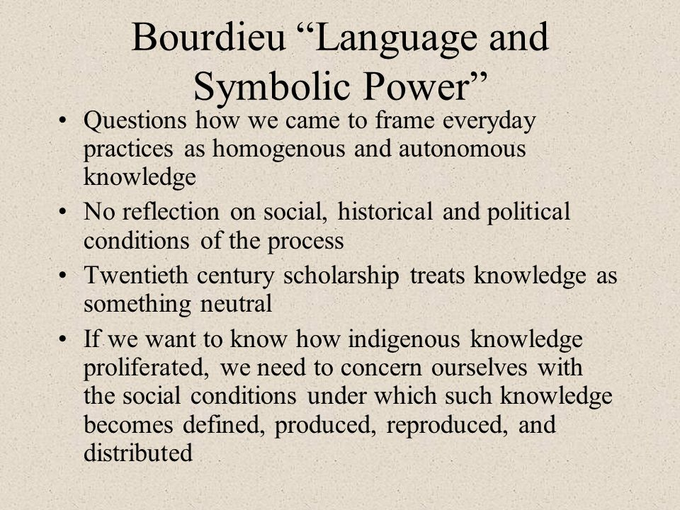 Bourdieu Language and Symbolic Power Questions how we came to frame everyday practices as homogenous and autonomous knowledge No reflection on social, historical and political conditions of the process Twentieth century scholarship treats knowledge as something neutral If we want to know how indigenous knowledge proliferated, we need to concern ourselves with the social conditions under which such knowledge becomes defined, produced, reproduced, and distributed