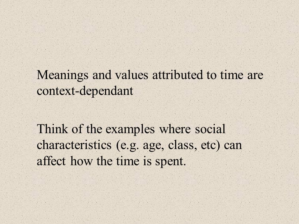 Meanings and values attributed to time are context-dependant Think of the examples where social characteristics (e.g.