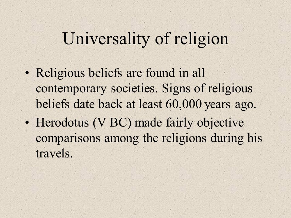 Universality of religion Religious beliefs are found in all contemporary societies. Signs of religious beliefs date back at least 60,000 years ago. He