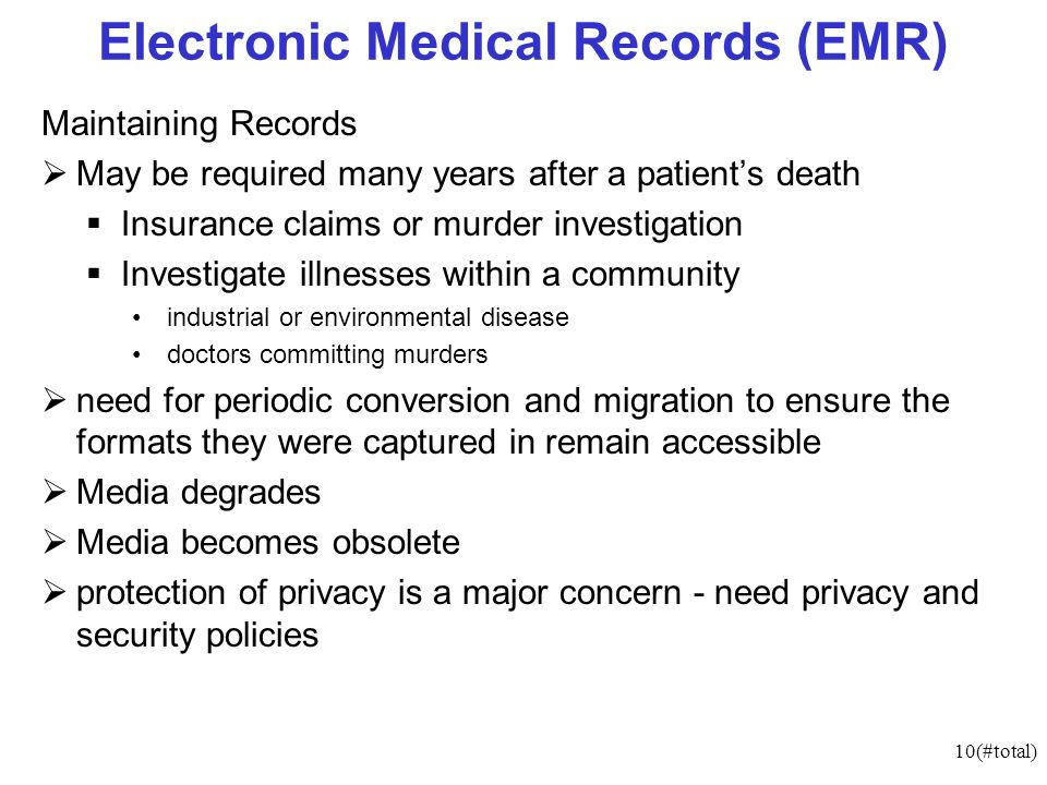 10(#total) Electronic Medical Records (EMR) Maintaining Records May be required many years after a patients death Insurance claims or murder investigation Investigate illnesses within a community industrial or environmental disease doctors committing murders need for periodic conversion and migration to ensure the formats they were captured in remain accessible Media degrades Media becomes obsolete protection of privacy is a major concern - need privacy and security policies
