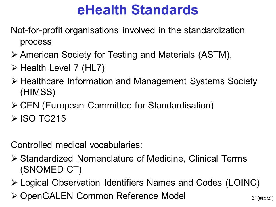 21(#total) eHealth Standards Not-for-profit organisations involved in the standardization process American Society for Testing and Materials (ASTM), Health Level 7 (HL7) Healthcare Information and Management Systems Society (HIMSS) CEN (European Committee for Standardisation) ISO TC215 Controlled medical vocabularies: Standardized Nomenclature of Medicine, Clinical Terms (SNOMED-CT) Logical Observation Identifiers Names and Codes (LOINC) OpenGALEN Common Reference Model