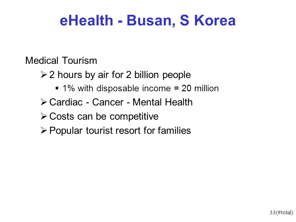 33(#total) eHealth - Busan, S Korea Medical Tourism 2 hours by air for 2 billion people 1% with disposable income = 20 million Cardiac - Cancer - Mental Health Costs can be competitive Popular tourist resort for families