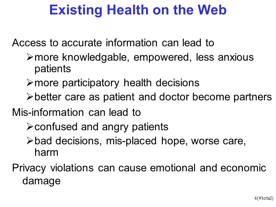 4(#total) Existing Health on the Web Access to accurate information can lead to more knowledgable, empowered, less anxious patients more participatory health decisions better care as patient and doctor become partners Mis-information can lead to confused and angry patients bad decisions, mis-placed hope, worse care, harm Privacy violations can cause emotional and economic damage