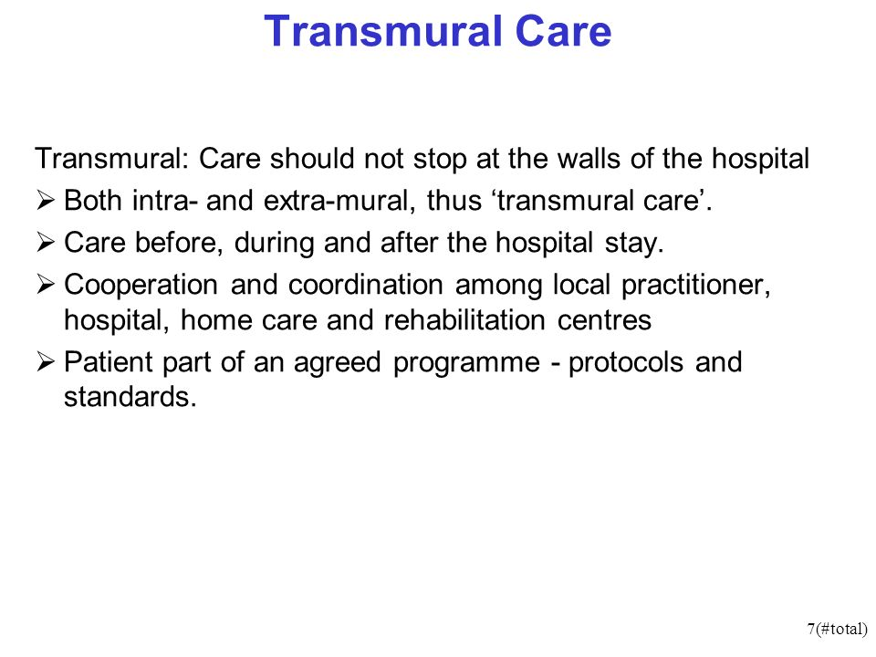 7(#total) Transmural Care Transmural: Care should not stop at the walls of the hospital Both intra- and extra-mural, thus transmural care.