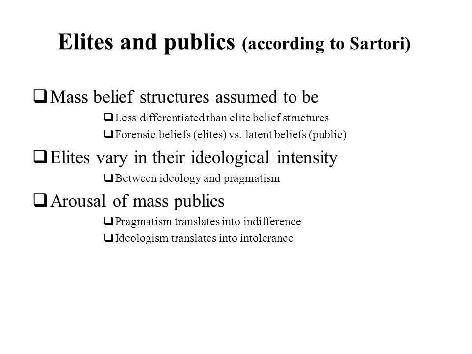 Elites and publics (according to Sartori) Mass belief structures assumed to be Less differentiated than elite belief structures Forensic beliefs (elites) vs.