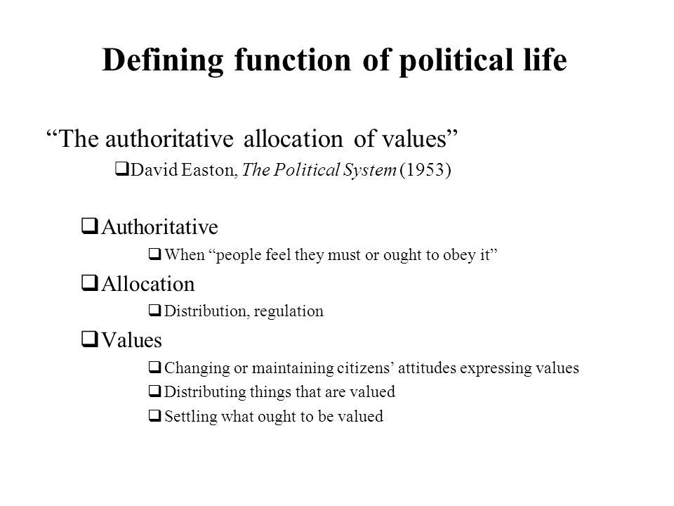 Defining function of political life The authoritative allocation of values David Easton, The Political System (1953) Authoritative When people feel th
