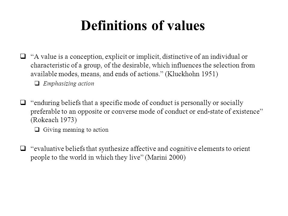 Definitions of values A value is a conception, explicit or implicit, distinctive of an individual or characteristic of a group, of the desirable, which influences the selection from available modes, means, and ends of actions.