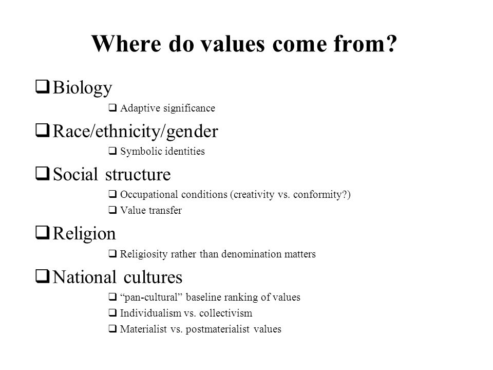 Where do values come from? Biology Adaptive significance Race/ethnicity/gender Symbolic identities Social structure Occupational conditions (creativit