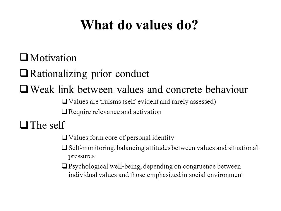 What do values do? Motivation Rationalizing prior conduct Weak link between values and concrete behaviour Values are truisms (self-evident and rarely