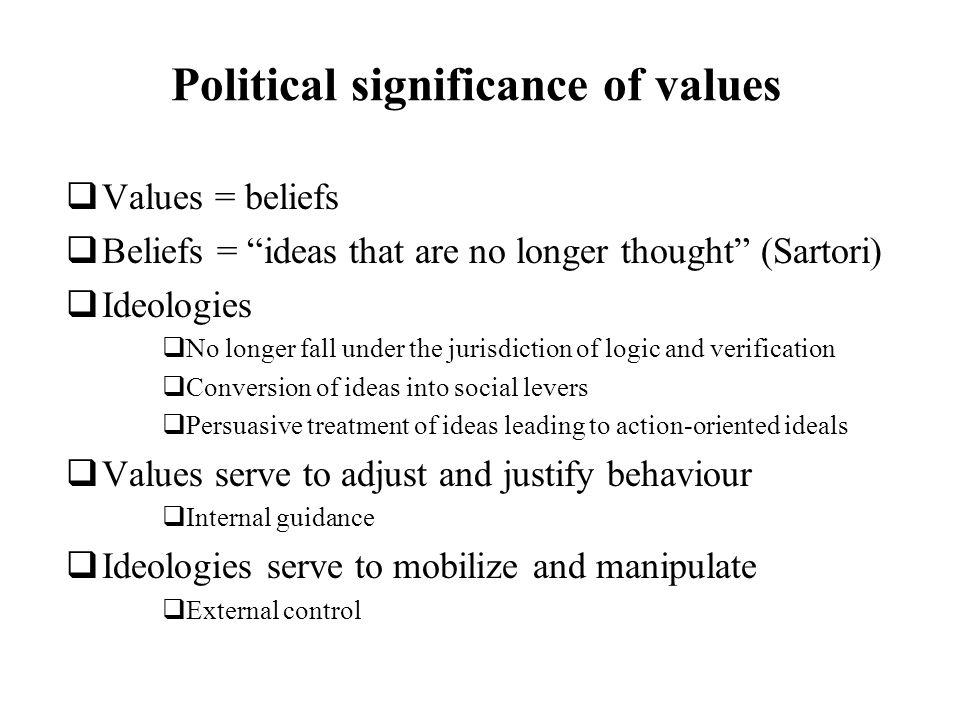 Political significance of values Values = beliefs Beliefs = ideas that are no longer thought (Sartori) Ideologies No longer fall under the jurisdiction of logic and verification Conversion of ideas into social levers Persuasive treatment of ideas leading to action-oriented ideals Values serve to adjust and justify behaviour Internal guidance Ideologies serve to mobilize and manipulate External control