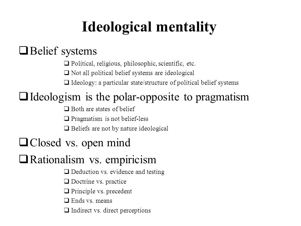 Ideological mentality Belief systems Political, religious, philosophic, scientific, etc.