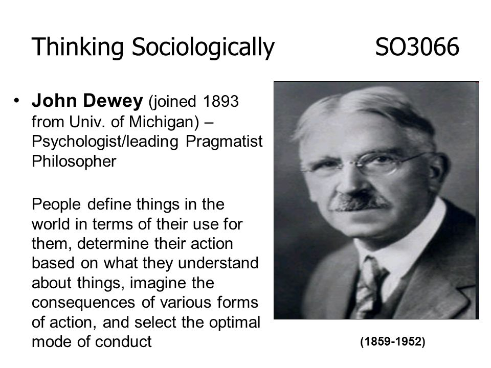 John Dewey (joined 1893 from Univ. of Michigan) – Psychologist/leading Pragmatist Philosopher People define things in the world in terms of their use