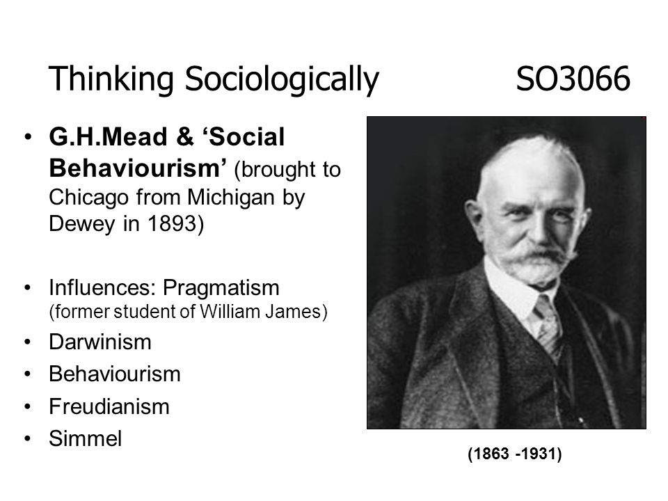 G.H.Mead & Social Behaviourism (brought to Chicago from Michigan by Dewey in 1893) Influences: Pragmatism (former student of William James) Darwinism