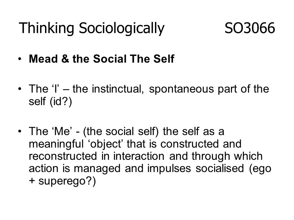 Mead & the Social The Self The I – the instinctual, spontaneous part of the self (id?) The Me - (the social self) the self as a meaningful object that