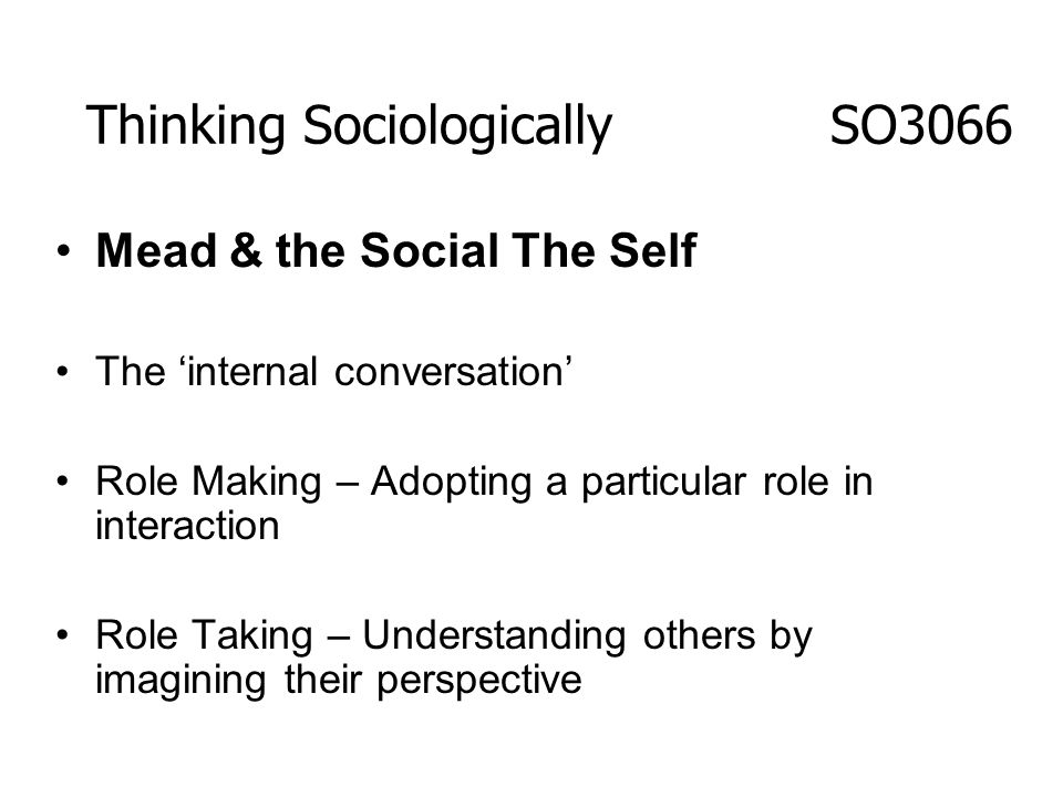 Mead & the Social The Self The internal conversation Role Making – Adopting a particular role in interaction Role Taking – Understanding others by ima