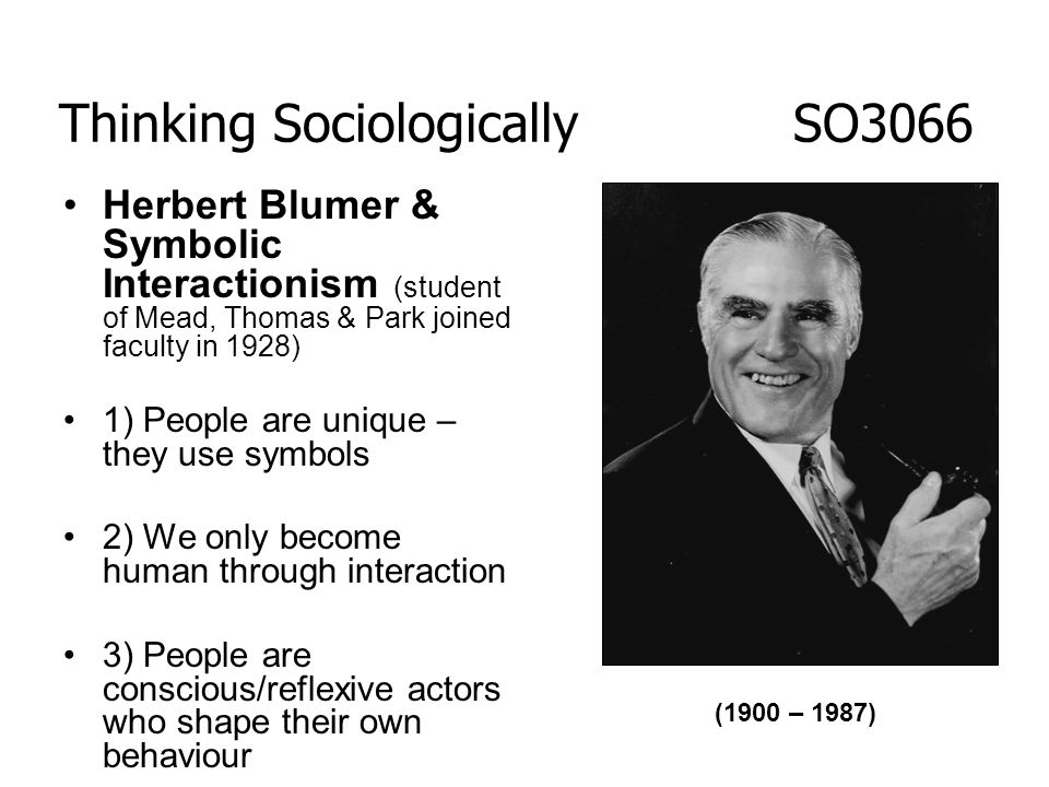 Herbert Blumer & Symbolic Interactionism (student of Mead, Thomas & Park joined faculty in 1928) 1) People are unique – they use symbols 2) We only be