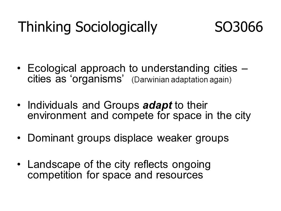 Ecological approach to understanding cities – cities as organisms (Darwinian adaptation again) Individuals and Groups adapt to their environment and c