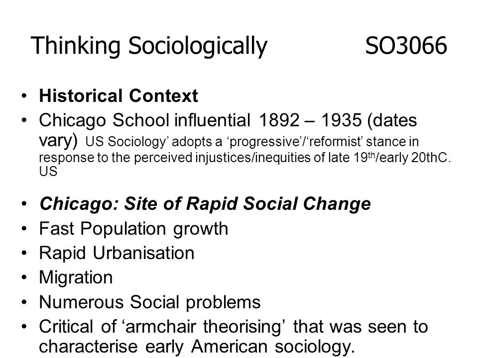 Historical Context Chicago School influential 1892 – 1935 (dates vary) US Sociology adopts a progressive/reformist stance in response to the perceived