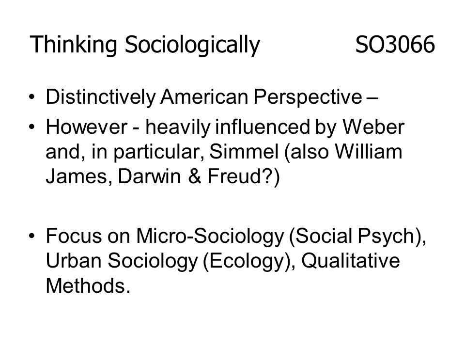 Distinctively American Perspective – However - heavily influenced by Weber and, in particular, Simmel (also William James, Darwin & Freud?) Focus on M