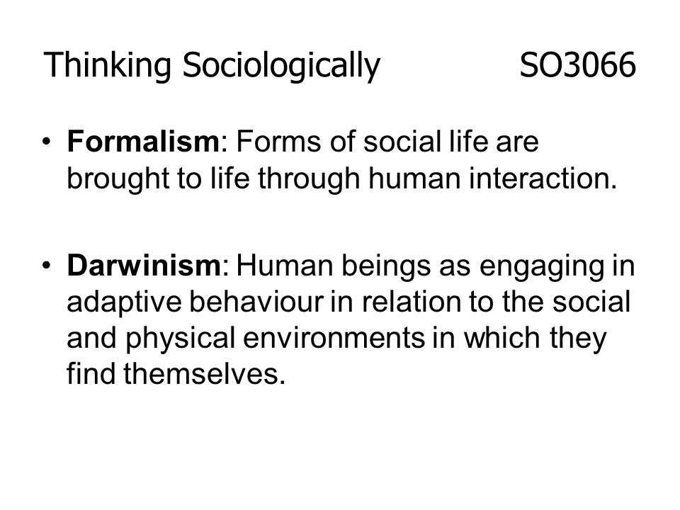 Formalism: Forms of social life are brought to life through human interaction. Darwinism: Human beings as engaging in adaptive behaviour in relation t
