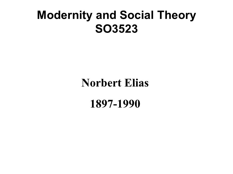 Modernity and Social Theory SO3523 Norbert Elias 1897-1990