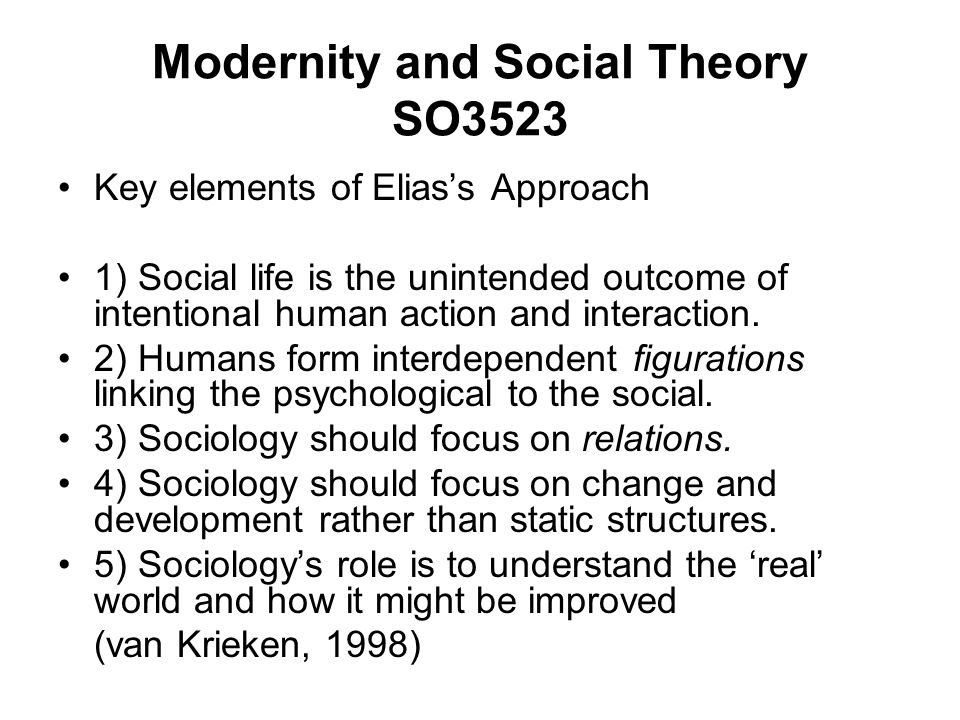 Modernity and Social Theory SO3523 Key elements of Eliass Approach 1) Social life is the unintended outcome of intentional human action and interaction.
