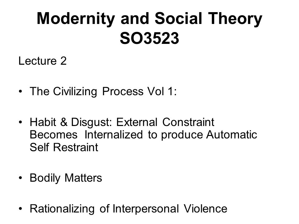 Modernity and Social Theory SO3523 Lecture 2 The Civilizing Process Vol 1: Habit & Disgust: External Constraint Becomes Internalized to produce Automatic Self Restraint Bodily Matters Rationalizing of Interpersonal Violence