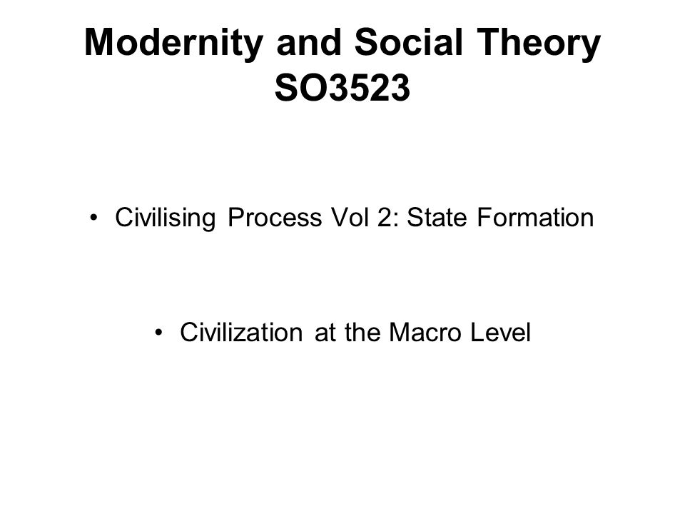 Modernity and Social Theory SO3523 Civilising Process Vol 2: State Formation Civilization at the Macro Level